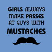 Girls Always Make Passes At Guys With Mustaches Funny Mustache